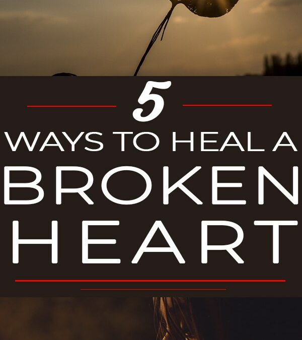 5 Ways To Heal a Broken Heart